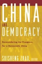 China and Democracy - Reconsidering the Prospects for a Democratic China ebook by Suisheng Zhao