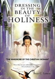 "DRESSING IN THE BEAUTY OF HOLINESS - ""THE WARDROBE OF THE CHRISTIAN WOMAN"" ebook by Tanjo C. Lonon"