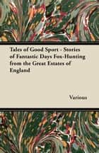 Tales of Good Sport - Stories of Fantastic Days Fox-Hunting from the Great Estates of England ebook by Various