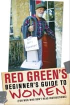 Red Green's Beginner's Guide to Women - (For Men Who Don't Read Instructions) ebook by Red Green