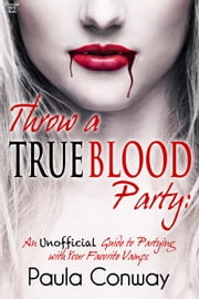 Throw a True Blood Party - An Unofficial Guide to Partying with Your Favorite Vamps ebook by Paula Conway