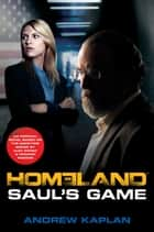 Homeland: Saul's Game - A Homeland Novel ebook by Andrew Kaplan