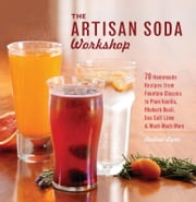 The Artisan Soda Workshop - 75 Homemade Recipes from Fountain Classics to Rhubarb Basil, Sea Salt Lime, Cold-Brew Coffee and Muc ebook by Andrea Lynn