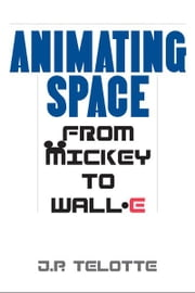 Animating Space - From Mickey to WALL-E ebook by J.P. Telotte