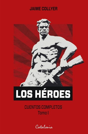 Los héroes - Cuentos completos. Tomo I ebook by Jaime Collyer