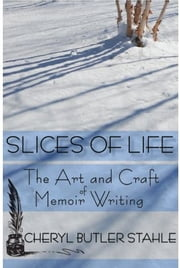 Slices of Life: The Art and Craft of Memoir Writing ebook by Cheryl Stahle