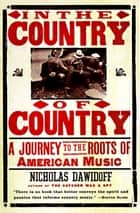 In the Country of Country - A Journey to the Roots of American Music eBook by Nicholas Dawidoff