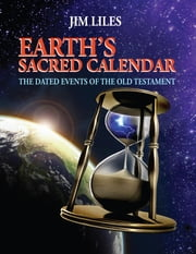 Earth's Sacred Calendar: The Dated Events of the Old Testament ebook by Jim Liles
