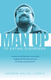 Man Up to Eating Disorders ebook by Andrew Walen, LCSW-C