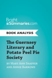 The Guernsey Literary and Potato Peel Pie Society by Mary Ann Shaffer and Annie Barrows (Book Analysis) - Complete Summary and Book Analysis ebook by Bright Summaries