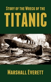 Story of the Wreck of the Titanic ebook by Marshall Everett
