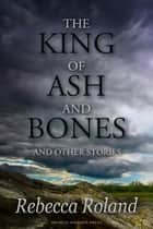 The King of Ash and Bones, and Other Stories ebook by Rebecca Roland