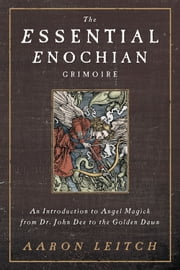 The Essential Enochian Grimoire - An Introduction to Angel Magick from Dr. John Dee to the Golden Dawn ebook by Aaron Leitch