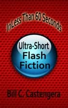 In Less Than 60 Seconds: Ultra-Short Flash Fiction ebook by Bill C. Castengera