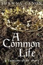 A Common Life (A Fantasy Short Story) ebook by Shawna Canon