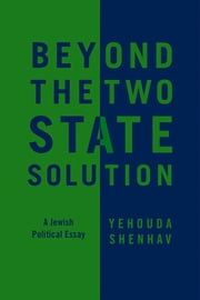 Beyond the Two-State Solution - A Jewish Political Essay ebook by Yehouda Shenhav,Dimi Reider