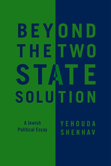Beyond the Two-State Solution - A Jewish Political Essay ebook by Yehouda Shenhav