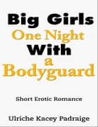 Big Girls One Night with a Bodyguard: Short Erotic Romance ebook by Ulriche Kacey Padraige