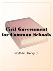 Civil Government For Common Schools ebook by Henry C. Northam