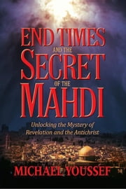 End Times and the Secret of the Mahdi: Unlocking the Mystery of Revelation and the Antichrist ebook by Youssef, Michael