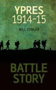 Battle Story: Ypres 1914–15 ebook by Will Fowler