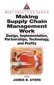 Making Supply Chain Management Work: Design, Implementation, Partnerships, Technology, and Profits ebook by Ayers, James B.