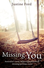 Missing You: Australia's Most Mysterious Unsolved MIssing Person's Cases ebook by Justine Ford