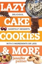 Lazy Cake Cookies & More: Delicious, Shortcut Desserts with 5 Ingredients or Less ebook by