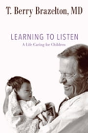 Learning to Listen - A Life Caring for Children ebook by T. Berry Brazelton