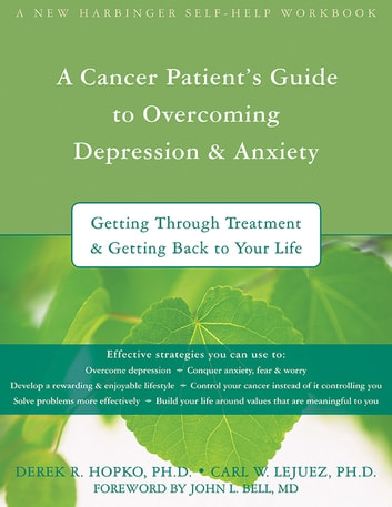 A Cancer Patient's Guide to Overcoming Depression and Anxiety - Getting Through Treatment and Getting Back to Your Life ebook by Derek Hopko, PhD,Carl Lejuez, PhD