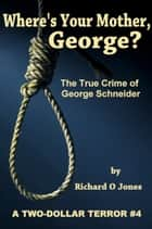 Where's Your Mother, George? The True Crime of George Schneider ebook by Richard O Jones