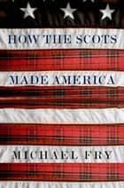 How the Scots Made America ebook by Michael Fry
