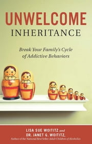Unwelcome Inheritance - Break Your Family's Cycle of Addictive Behaviors ebook by Lisa   Sue Woititz,Dr. Janet G. Woititz