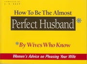 How to Be The Almost Perfect Husband - By Wives Who Know ebook by J.S. Salt