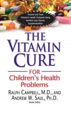 The Vitamin Cure for Children's Health Problems ebook by Ralph K. Campbell, M.D., Andrew W Saul,...