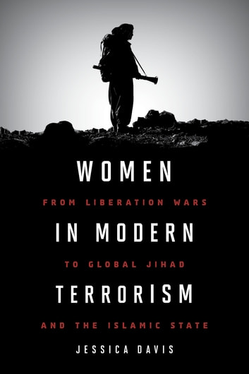 Women in Modern Terrorism - From Liberation Wars to Global Jihad and the Islamic State ebook by Jessica Davis