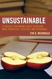UNSUSTAINABLE - A Strategy for Making Public Schooling More Productive, Effective, and Affordable ebook by Tim R. McDonald