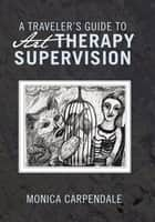 A TRAVELERS GUIDE TO Art THERAPY SUPERVISION ebook by MONICA CARPENDALE