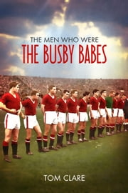 The Men Who Were the Busby Babes ebook by Tom Clare