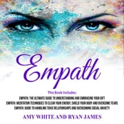 Empath: 3 Manuscripts - The Ultimate Guide to Understanding and Embracing Your Gift, Meditation Techniques to Clear Your Energy, Guide to Handling Toxic Relationships audiobook by Amy White, Ryan James
