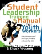 The Student Leadership Training Manual for Youth Workers - Everything You Need to Disciple Your Kids in Leadership Skills ebook by Chuck Wysong, Dennis Tiger McLuen