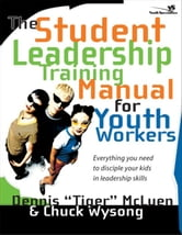 The Student Leadership Training Manual for Youth Workers - Everything You Need to Disciple Your Kids in Leadership Skills ebook by Dennis Tiger McLuen,Chuck Wysong