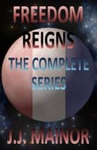 Freedom Reigns: The Complete Series ebook by J.J. Mainor