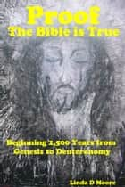 Proof the Bible Is True: Beginning 2,500 Years from Genesis to Deuteronomy ebook by Linda D Moore