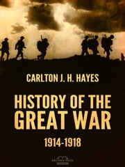 History of the Great War, 1914-1918 ebook by Carlton J. H. Hayes