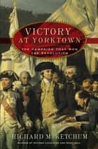 Victory at Yorktown - The Campaign That Won the Revolution eBook by Richard M. Ketchum