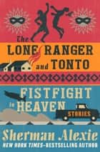 The Lone Ranger and Tonto Fistfight in Heaven ebook by Sherman Alexie