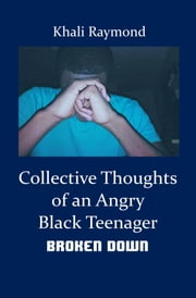 Collective Thoughts of an Angry Black Teenager: Broken Down ebook by Khali Raymond