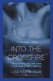 Into the Crossfire - A Protectors Novel: Navy SEAL ebook by Lisa Marie Rice