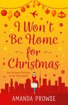 I Won't Be Home For Christmas - A sparkling festive treat from the number 1 bestseller ebook by Amanda Prowse